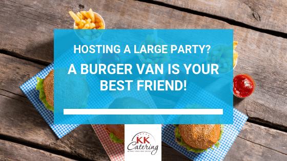 Hosting A Large Party? A Burger Van Is Your Best Friend!