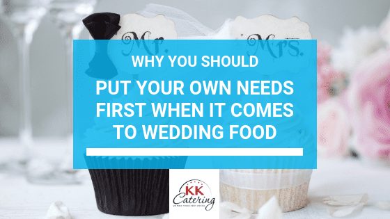 KK Catering Blog Title, Put Your Own Needs First When It Comes To Wedding Food