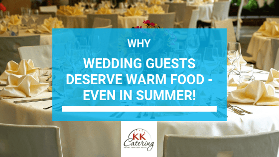 Why Wedding Guests Deserve Warm Food - Even In Summer!