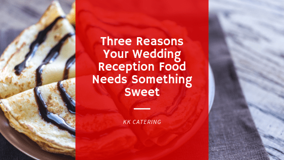 Three reasons your wedding reception food needs something sweet