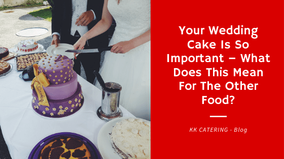 Your Wedding Cake Is So Important – What Does This Mean For The Other Food? - Blog Title